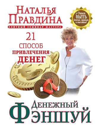 Наталья Правдина, Денежный фэншуй. 21 способ привлечения денег. Элитный семинар Мастера