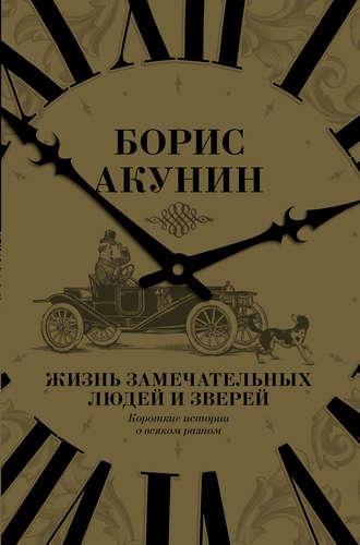 Борис Акунин, Жизнь замечательных людей и зверей. Короткие истории о всяком разном