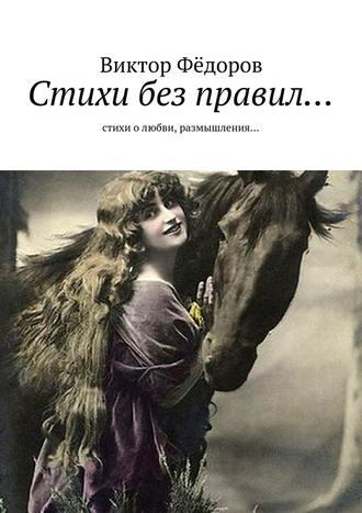 Виктор Фёдоров, Стихи без правил… Стихи о любви, размышления…