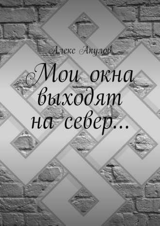 Алекс Акулов, Мои окна выходят насевер…