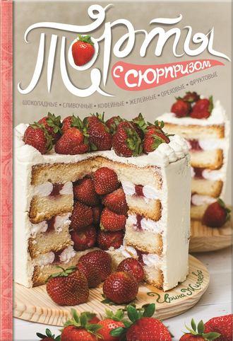 Ирина Жиляева, Торты с сюрпризом. Шоколадные, сливочные, кофейные, желейные, ореховые, фруктовые