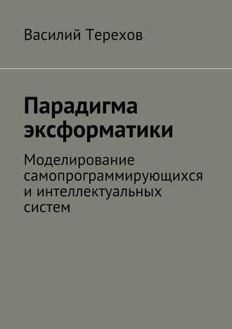 Василий Терехов, Парадигма эксформатики. Моделирование самопрограммирующихся иинтеллектуальных систем