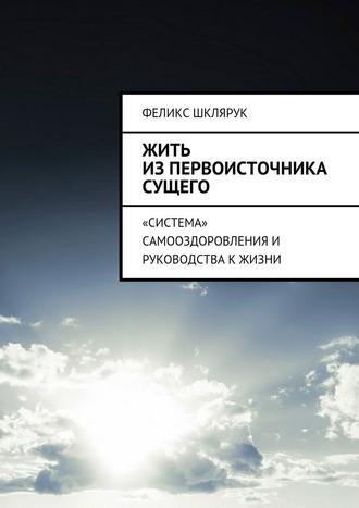 Феликс Шклярук, Жить изПервоисточника Сущего. «Система» самооздоровления и руководства к жизни