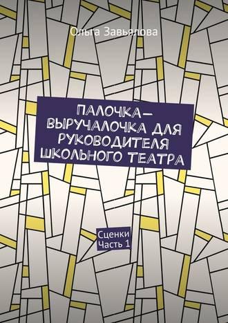 Ольга Завьялова, Палочка-выручалочка для руководителя школьного театра. Сценки. Часть 1