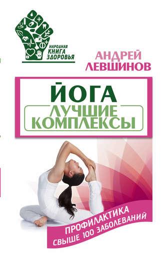 Андрей Левшинов, Йога. Лучшие комплексы. Профилактика свыше 100 заболеваний
