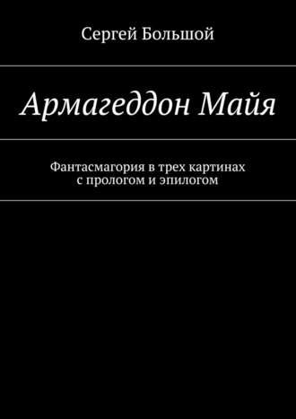 Сергей Большой, Армагеддон Майя. Фантасмагория втрех картинах спрологом иэпилогом
