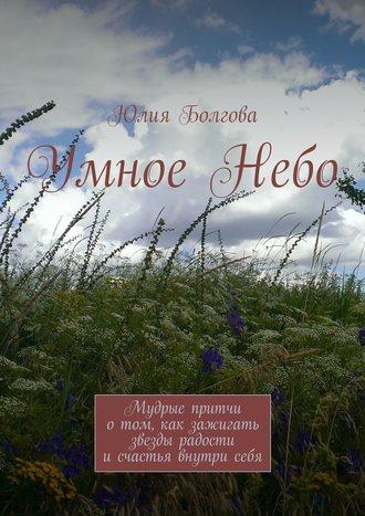 Юлия Болгова, УмноеНебо. Мудрые притчи отом, как зажигать звезды радости исчастья внутрисебя