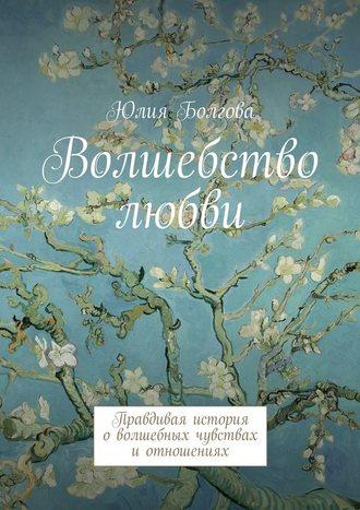 Юлия Болгова, Волшебство любви. Правдивая история оволшебных чувствах иотношениях
