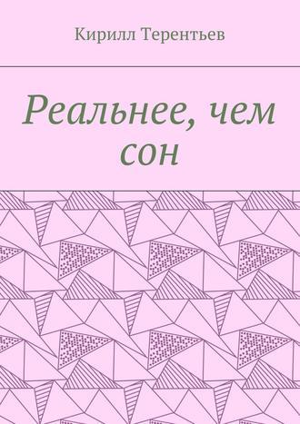 Кирилл Терентьев, Реальнее, чем сон