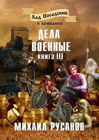Михаил Русанов, Лад Посадский и компания. Книга III. Дела военные