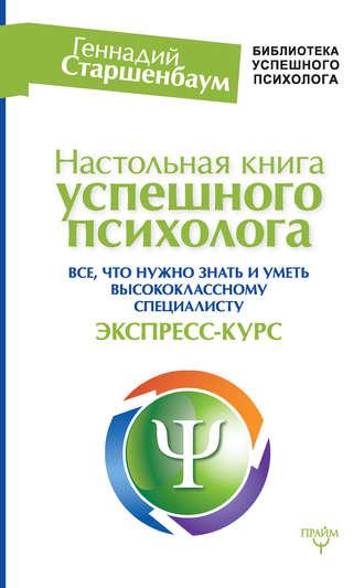 Геннадий Старшенбаум, Настольная книга успешного психолога. Все, что нужно знать и уметь высококлассному специалисту. Экспресс-курс