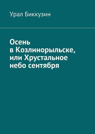 Урал Биккузин, Осень вКозлинорыльске, или Хрустальное небо сентября
