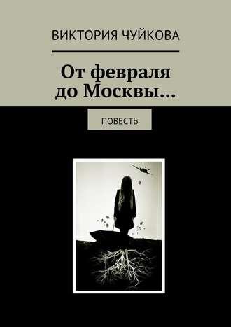 Виктория Чуйкова, Отфевраля доМосквы… Повесть