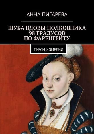 Анна Пигарёва, Шуба вдовы полковника. 98 градусов по Фаренгейту. Пьесы-комедии