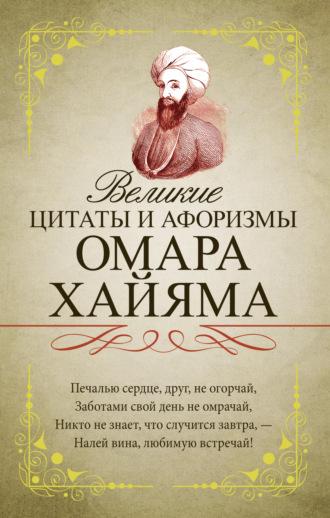 Омар Хайям, Великие цитаты и афоризмы Омара Хайяма