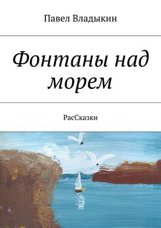 Павел Владыкин, Фонтаны над морем. РасСказки