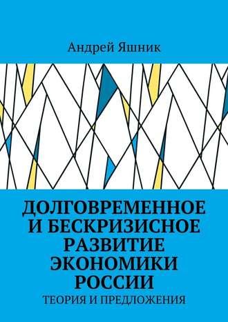Андрей Яшник, Долговременное и бескризисное развитие экономики России. Теория и предложения