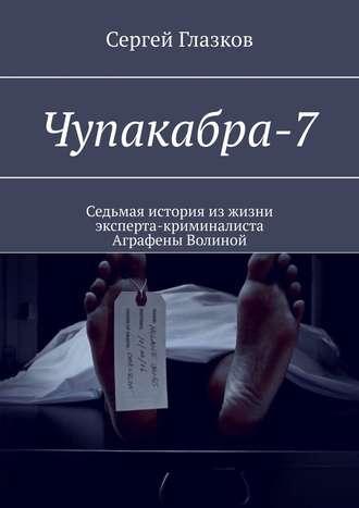 Сергей Глазков, Чупакабра-7. Седьмая история изжизни эксперта-криминалиста Аграфены Волиной
