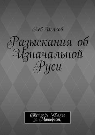 Лев Исаков, Разыскания об Изначальной Руси. (Тетрадь 1-Далее заМанифест)
