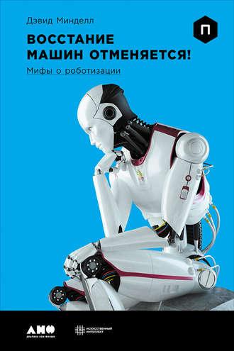 Дэвид Минделл, Восстание машин отменяется! Мифы о роботизации
