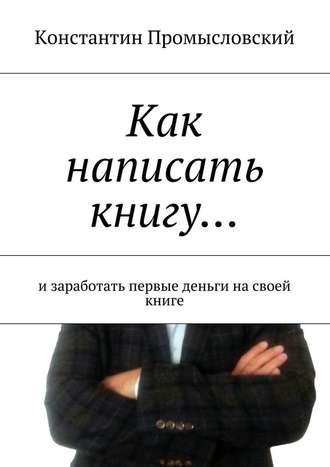 Константин Промысловский, Как написать книгу… изаработать первые деньги насвоей книге