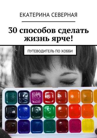 Екатерина Северная, 30 способов сделать жизнь ярче! Путеводитель похобби