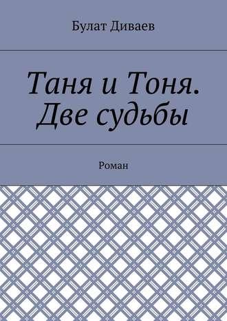 Булат Диваев, Таня иТоня. Две судьбы. Роман
