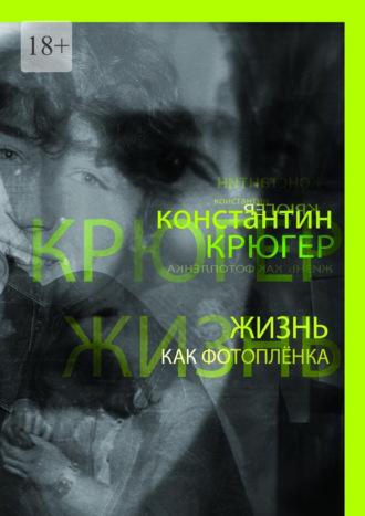 Константин Крюгер, Жизнь как фотоплёнка. Рассказки