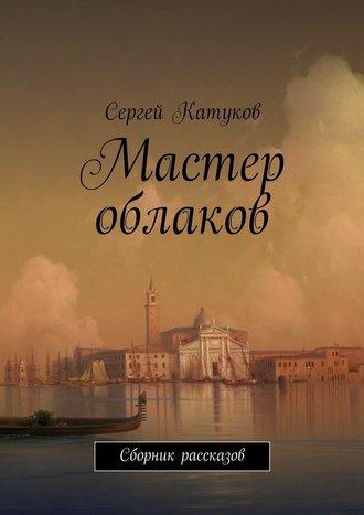Сергей Катуков, Мастер облаков. Сборник рассказов