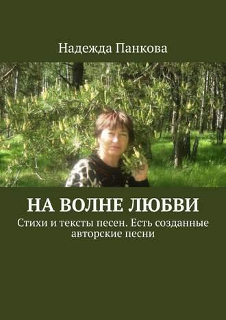 Надежда Панкова, Наволне любви. Стихи итексты песен. Есть созданные авторские песни
