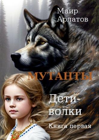 Маир Арлатов, Мутанты. Дети-волки. Книга вторая. Том первый
