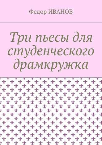 Федор Иванов, Три пьесы для студенческого драмкружка