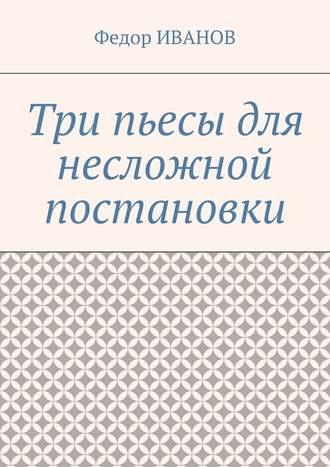 Федор Иванов, Три пьесы для несложной постановки