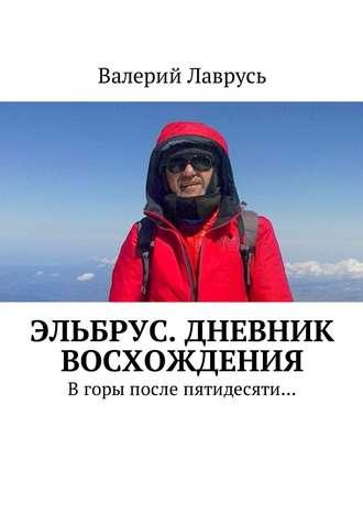 Валерий Лаврусь, Эльбрус. Дневник восхождения. Вгоры после пятидесяти…