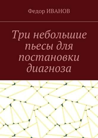 Федор Иванов, Три небольшие пьесы для постановки диагноза