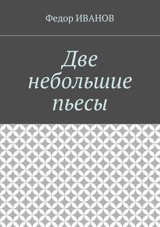 Федор Иванов, Две небольшие пьесы