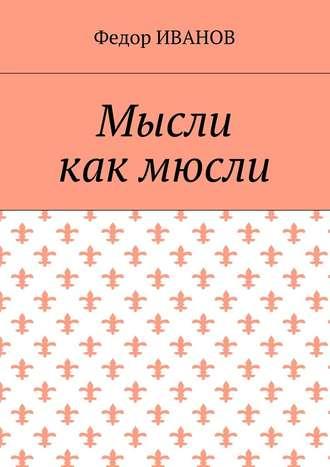 Федор Иванов, Мысли, как мюсли