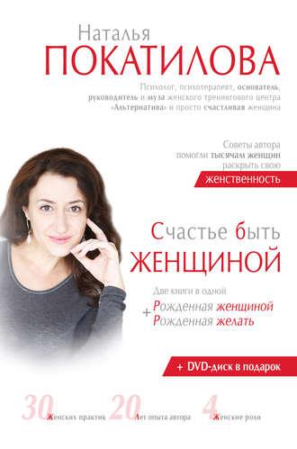 Наталья Покатилова, Счастье быть женщиной. Рожденная женщиной + рожденная желать