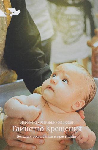 Иеромонах Макарий Маркиш, Таинство Крещения. Беседы с родителями и крестными