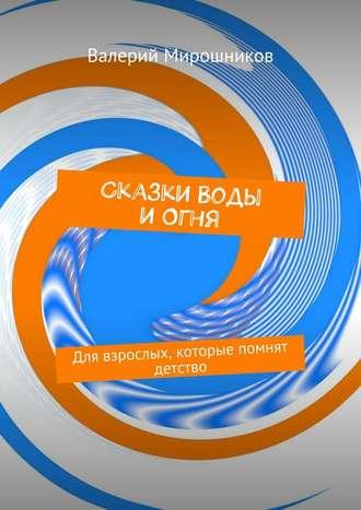 Валерий Мирошников, Сказки Воды иОгня. Для взрослых, которые помнят детство