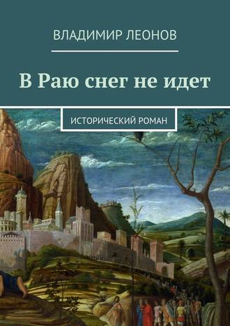 Владимир Леонов, В Раю снег не идет. Исторический роман