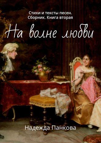Надежда Панкова, Наволне любви. Стихи и тексты песен. Сборник. Книга вторая