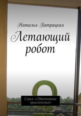 Наталья Патрацкая, Летающий робот. Серия «Авантюрные приключения»
