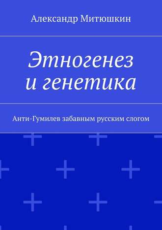 Александр Митюшкин, Этногенез игенетика. Анти-Гумилев забавным русским слогом