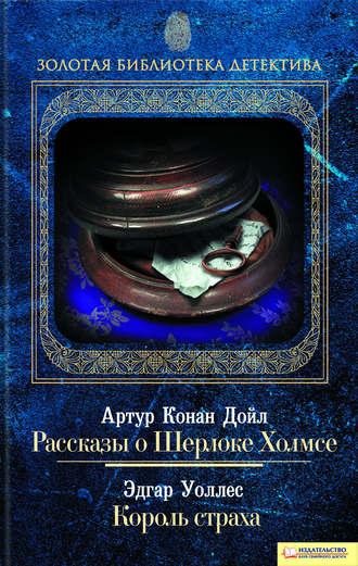Артур Дойл, Эдгар Уоллес, Рассказы о Шерлоке Холмсе. Король страха (сборник)