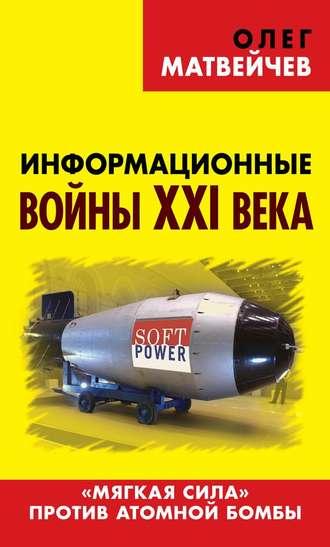 Олег Матвейчев, Информационные войны XXI века. «Мягкая сила» против атомной бомбы