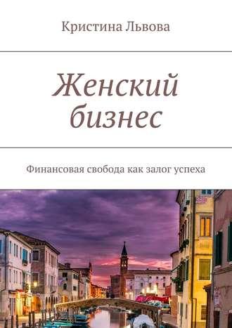 Кристина Львова, Женский бизнес. Финансовая свобода как залог успеха
