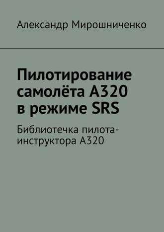 Александр Мирошниченко, Пилотирование самолёта А320 врежимеSRS. Библиотечка пилота-инструктораА320