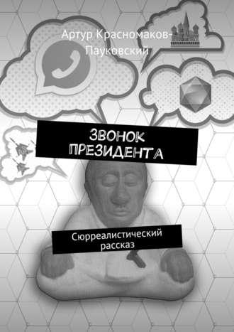 Артур Красномаков-Пауковский, Звонок президента. Сюрреалистический рассказ