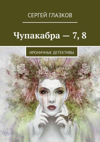 Сергей Глазков, Чупакабра– 7,8. Ироничные детективы